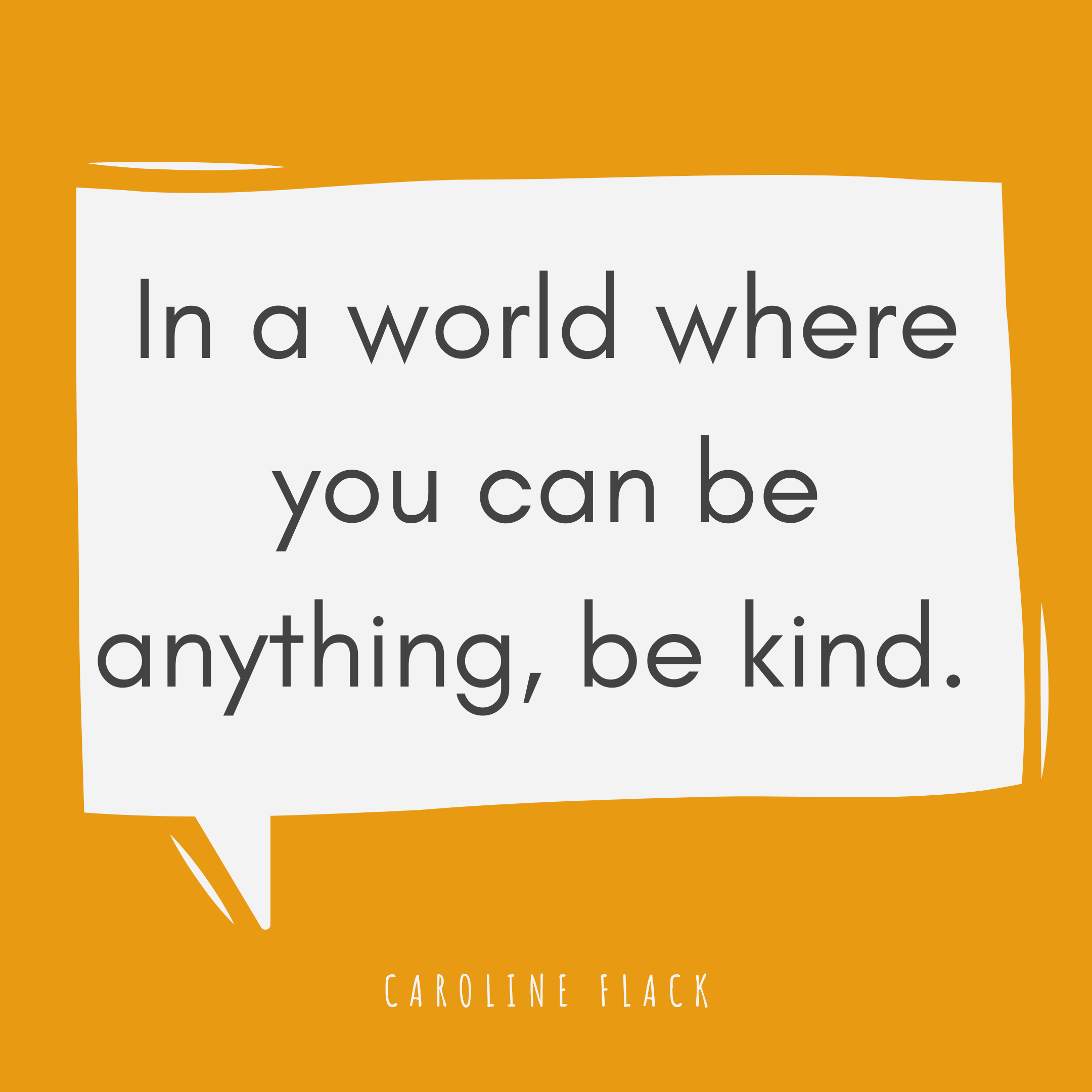 In a world where you can anything, be kind.